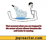 That moment when you are trapped in the corner at your shower because the coid water is running*