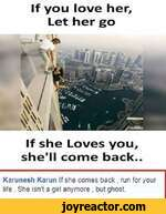Karunesh Karun If she comes back . run for your life . She isnt a girl anymore . but ghost.If you love her, Let her goIf she Loves you, she'll come back..