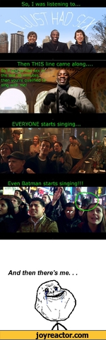 So, I was listening to... EVERYONE starts singing.. or Even Batman starts singing!!! And then there's me...
