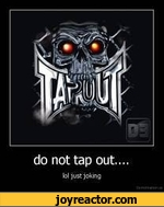 do not tap out..loi just joKng