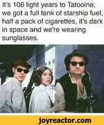 Its 106 light years to Tatooine, we got a full tank of starship fuel, half a pack of cigarettes, it's dark in space and we're wearing sunglasses.