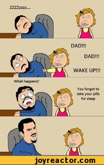 DAD!!! DAD!!! WAKE UP!!! What happens? You forgot to take your pills for sleep