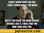 I DONT KNOW WHO YOU ARE, I DONT KNOW WHAT YOU WANT BUT IF YOU SPOIL THE DARK KNIGHT BEFORE I SEE IT. I WILL FIND YOU 1 AND I WILL KILL YOU.
