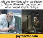 """Me and my friend when we decide to """"Play until we win"""" and now both of us haven't slept in 3 days"""