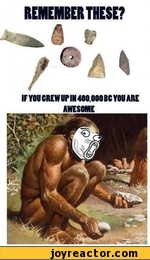 REMEMBER THESE? IF YOU CREW UP IN 400 000BC YOU ARE