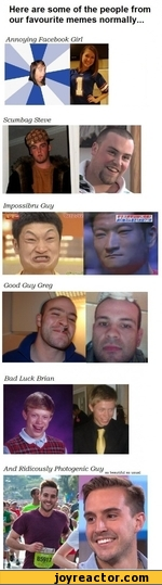 Here are some of the people from our favourite memes normally...Annoying Facebook GirlScumbag SteveGood Guy GregBad Luck BrianAnd Ridicouslu Photogenic Guyas beautiful as usual