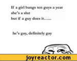 If a girl bangs ten guys a year she's a slut but if a guy does it...... he's gay, definitely gay