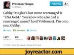 """Gabby Douglas's last name rearranged is """"USA Gold."""" You know who else had a rearranged name? Lord Voldemort. I'm onto you, Gabby. Reply 13- Retweeted ★ Favorite 1,877 618jja gm ; ■& RETWEETS FAVORI'ES % *1■ • _ 1 /# ZmM 1:21 AM - 3 Aug 12 via web"""