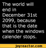The world will end in December 31st 2099, because that is the date when the windows calender stops.