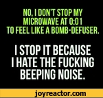NO. I DONT STOP MV MICROWAVE AT 0:01 TO FEEL LIKE A BOMB-DEFUSER. I STOP IT BECAUSE I HATE THE FUCKING BEEPING NOISE.