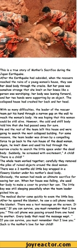 This is a true story of Mother's Sacrifice during the Japan Earthquake. After the Earthquake had subsided, when the rescuers reached the ruins of a young woman's house, they saw her dead body through the cracks. But her pose was somehow strange that she knelt on her knees like a person was worshiping;