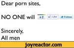 Dear porn sites,NO ONE will ~ ^LikeSincerely,All men