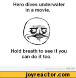 Hero dives underwater in a movie. Hold breath to see if you can do it too.