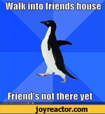 walks into friends house friend's no there yet