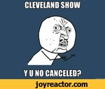 Cevelnad show y u no canceled