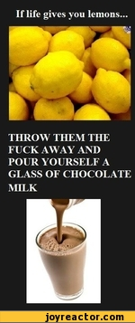 if life gives you lemons throw them the fuck away and pour yourself a glass of chocolate milk