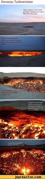 """Geologists had hoped the fire would use all the fuel in a matter of days, but the gas is still burning today.Derweze, TurkmenistanWhile drilling in 1971, Soviet geologists tapped into a cavern filled with natural gas.Locals have named the cavern 'The Door To Hell"""".The ground beneath the drilling"""
