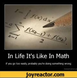 In Life It's Like In Mathif you go too easly, probably  dong somethng vwong