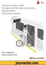 Tyrone has stolen a bike.He takes it on the train so the police wont find him.Smart move Tyrone.Train etiquette. Super simple stuff./^QueenslandRail