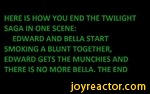 HERE IS HOW YOU END THE TWILIGHT SAGA IN ONE SCENE:EDWARD AND BELLA START SMOKING A BLUNT TOGETHER, EDWARD GETS THE MUNCHIES AND THERE IS NO MORE BELLA. THE END