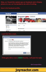 Okay, so I found this random guy on Facebook who's Display picture is a car, so I've decided to do a bit of trolling..Here is his facebook profile..facebook+1 Add FriendChristopherActivities and interestsSD InfoOther eCal[] Photos FriendsBasic InformationFriends (150)--Gender MaleI sent him this