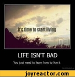 LIFE ISN'T BADYou just need to leam how to live