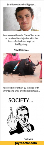 "So this mexican bullfighter...Is now considered a ""hero"" because he received two injuries with the horn of a bull and kept on bullfighting.Now this guy...Received more than 10 injuries with swords and shit, and kept on stage...SOCIETY...Fuck you"