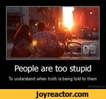 People are too stupidTo understand when truth is being told to them