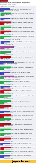 If darth vader worked in a resturant, hed be darth waiter>16 minutes ago  A  Like  CommentIsobel Anne Hawes likes this.  If Darth Vader was a truck he'd be Darth Mater33 minutes ago  Like  *3 1 personIlf Darth vader was an invisible geologic feature hed be darth equator31 minutes ago  Like  3 1