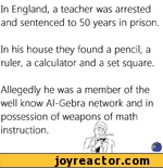 In England, a teacher was arrested and sentenced to 50 years in prisonIn his house they found a pencil, a ruler, a calculator and a set squareAllegedly he was a member of the well know Al-Gebra network and in possession of weapons of math instruction.