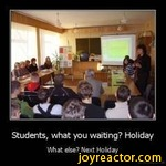 Students, what you waiting? HolidayWhat else? Next Holiday