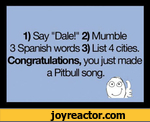 "1) Say ""Dale!"" 2) Mumble 3 Spanish words 3) List 4 cities. Congratulations, you just made a Pitbull song."