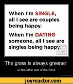 When Im SINGLE, all I see are couples being happy.When Im DATING someone, all I see are singles being happyThe grass is always greeneron the other side of the fence