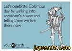 your^cardssomeecards.comLet's celebrate Columbus day by walking into someone's house and telling them we live there now