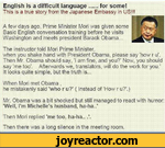 English is a difficult language......for some!This is a true story from the Japanese Embassy in US!!!A few days ago, Prime Minister Mori was given some Basic English conversation training before he visits Washington and meets president Barack Obama...The instructor told Mori Prime Minister, when