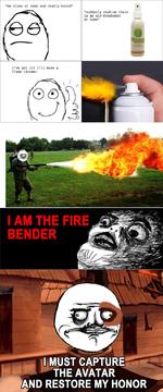 ...i've got it! i'll make a flame throwerI AM THE FIRE BENDER