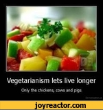 Vegetarianism lets live longerOnly the chickens* cows and pigs
