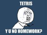 TETRIS Y U NO HOMEWORK?