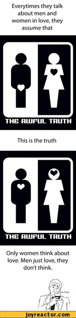 Everytimes they talk about men and women in love, they assume thatTHE RLUFUL TRUTHThis is the truthTHE RIUFUL TRUTHOnly women think about love. Men just love, they don't think.