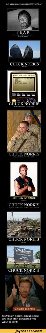 JUST A FEW CHUCK NORRIS DEMOTIVATIONALS FEAR The knowledge that Chuck Norris can see you but you can't see him. CHUCK NORRIS Was here. CHUCK NORRIS Whatever the question, he is the answer. CHUCK NORRIS WILL ALWAYS KILL YOU WITH A SMILE CHUCK NORRIS Is