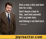 Give a man a fish and feed him for a day. Don't teach a man to fish...and feed yourself. He's a grown man. And fishing's not that hard. - Ron Swanson