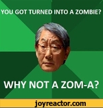 YOU GOT TURNED INTO A ZOMBIE? WHY NOT A ZOM-A?