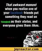 That awkward moment when you realize one of your	friends put something they read on runnyiunkas their status, and everyone gives them likes.