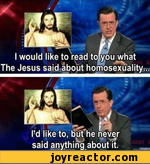 I would like to read towou what The Jesus said about homosexuality l!d like to, but he never said anything about it.