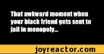 That awkward moment when your black friend gets sent to jail in monopoly-