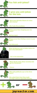 You liek anti-jokes?I give you anti-jokes for the lulz.What does Michelle Obama do when she's horny?She fucks the president.Whats worse than dropping your ice cream?Getting raped.Whats worse than finding a worm in your apple?The Holocaust.What did Batman say to Robin before he got in the