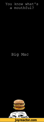 You know what's a mouthful? Big Mac -