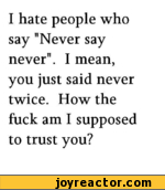 "I hate people who say ""Never say never"". I mean, you just said never twice. How the fuck am I supposed to trust you?"