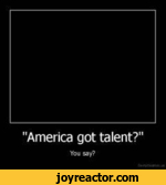"""America got talent?""You say?"