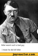 hitler wasnt such a bad guy i mean he did kill hitler